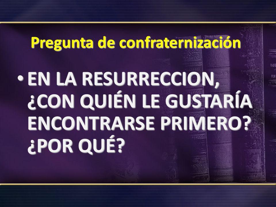 Pregunta de confraternización EN LA RESURRECCION, ¿CON QUIÉN LE GUSTARÍA ENCONTRARSE PRIMERO? ¿POR QUÉ? EN LA RESURRECCION, ¿CON QUIÉN LE GUSTARÍA ENC