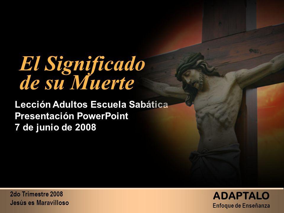 2do Trimestre 2008 Jesús es Maravilloso ADAPTALO Enfoque de Enseñanza El Significado de su Muerte El Significado de su Muerte Lección Adultos Escuela