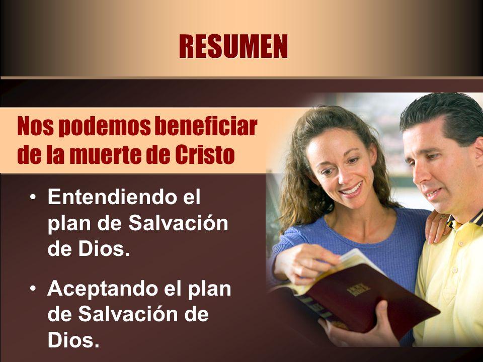 RESUMEN Entendiendo el plan de Salvación de Dios. Aceptando el plan de Salvación de Dios. Nos podemos beneficiar de la muerte de Cristo