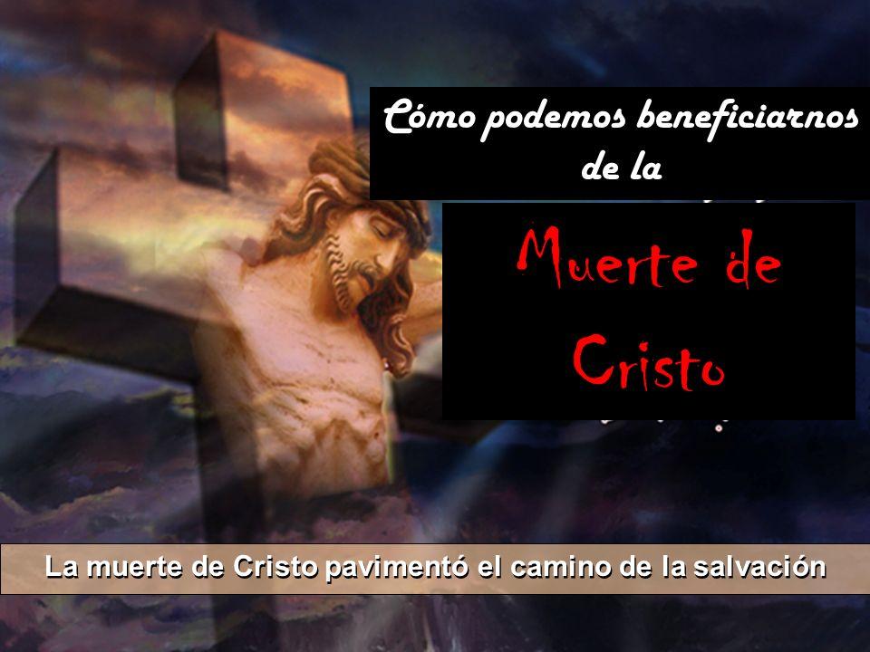 La muerte de Cristo pavimentó el camino de la salvación Cómo podemos beneficiarnos de la Muerte de Cristo