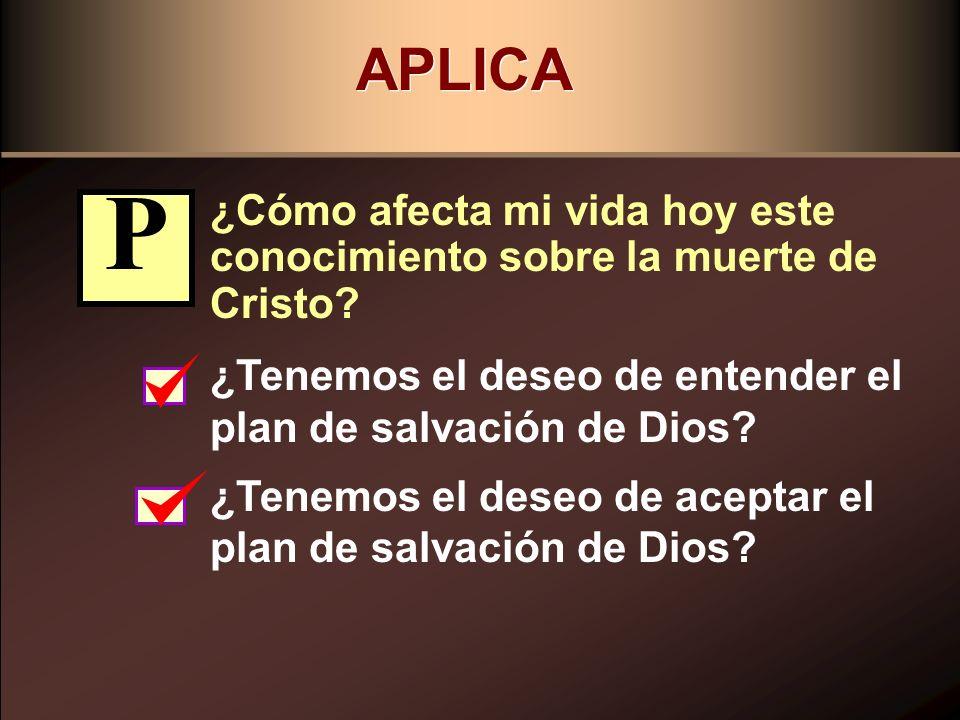 APLICA ¿Cómo afecta mi vida hoy este conocimiento sobre la muerte de Cristo? ¿Tenemos el deseo de entender el plan de salvación de Dios? ¿Tenemos el d