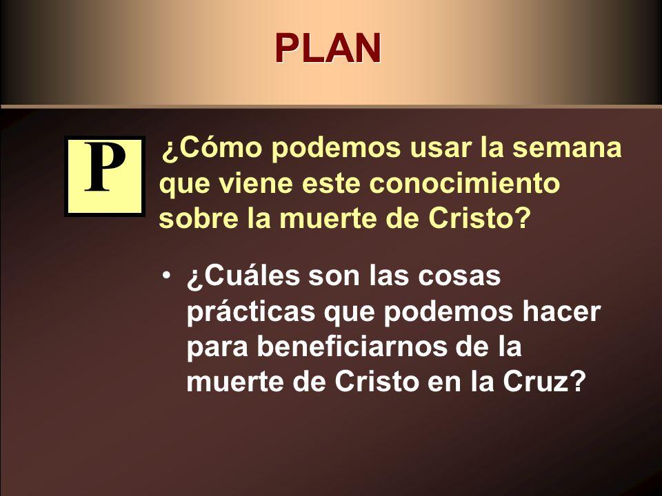 PLAN ¿Cómo podemos usar la semana que viene este conocimiento sobre la muerte de Cristo? ¿Cuáles son las cosas prácticas que podemos hacer para benefi