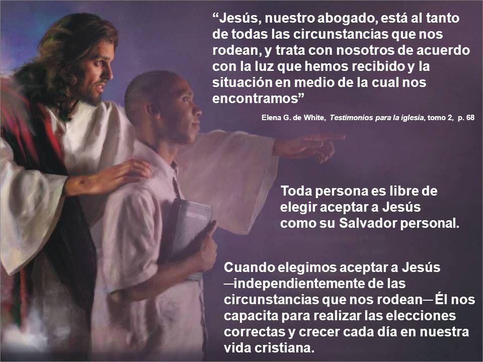 Toda persona es libre de elegir aceptar a Jesús como su Salvador personal. Jesús, nuestro abogado, está al tanto de todas las circunstancias que nos r