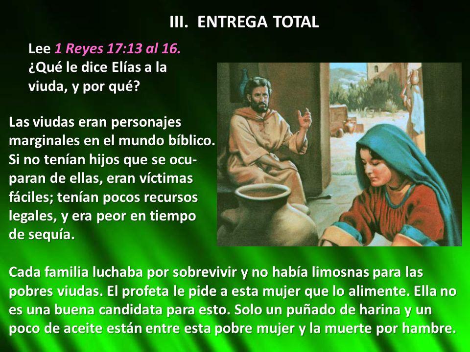 III. ENTREGA TOTAL Lee 1 Reyes 17:13 al 16. ¿Qué le dice Elías a la viuda, y por qué? Las viudas eran personajes marginales en el mundo bíblico. Si no