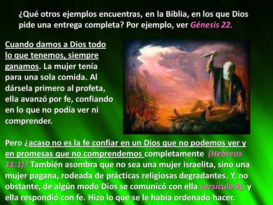 ¿Qué otros ejemplos encuentras, en la Biblia, en los que Dios pide una entrega completa? Por ejemplo, ver Génesis 22. Cuando damos a Dios todo lo que