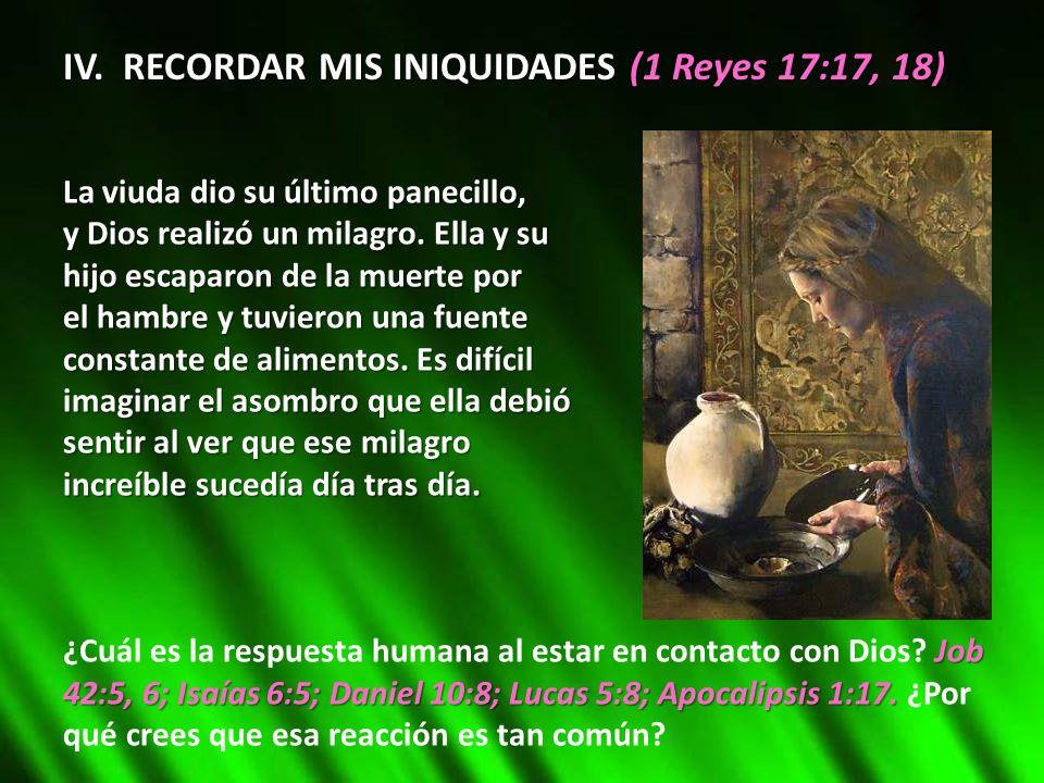 IV. RECORDAR MIS INIQUIDADES (1 Reyes 17:17, 18) La viuda dio su último panecillo, y Dios realizó un milagro. Ella y su hijo escaparon de la muerte po