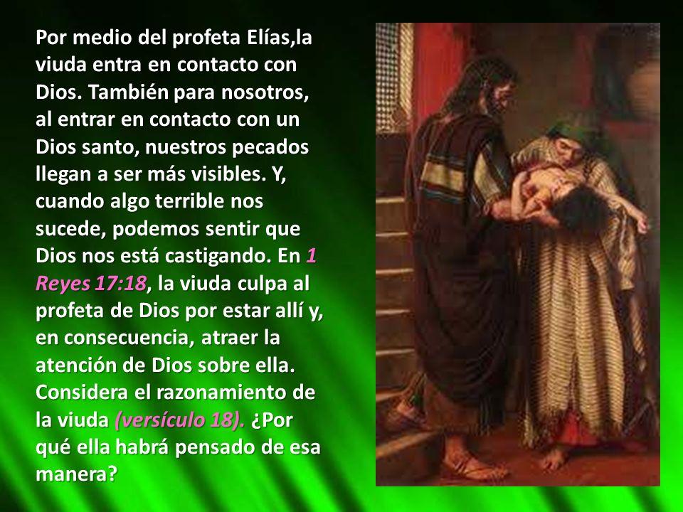 Por medio del profeta Elías,la viuda entra en contacto con Dios. También para nosotros, al entrar en contacto con un Dios santo, nuestros pecados lleg
