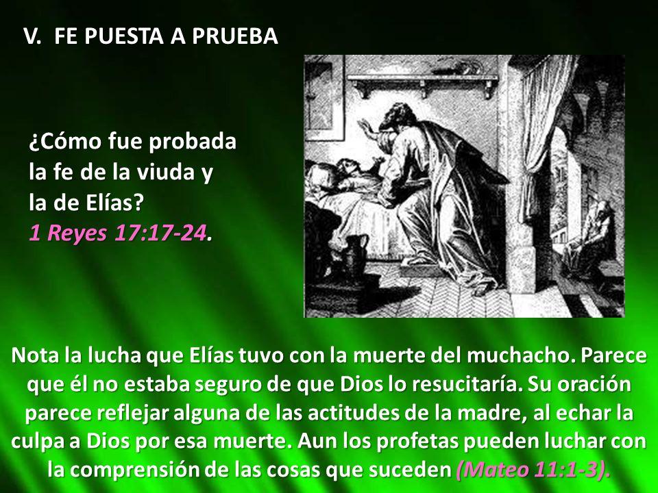 V. FE PUESTA A PRUEBA ¿Cómo fue probada la fe de la viuda y la de Elías? 1 Reyes 17:17-24. Nota la lucha que Elías tuvo con la muerte del muchacho. Pa