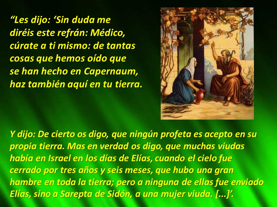 Les dijo: Sin duda me diréis este refrán: Médico, cúrate a ti mismo: de tantas cosas que hemos oído que se han hecho en Capernaum, haz también aquí en