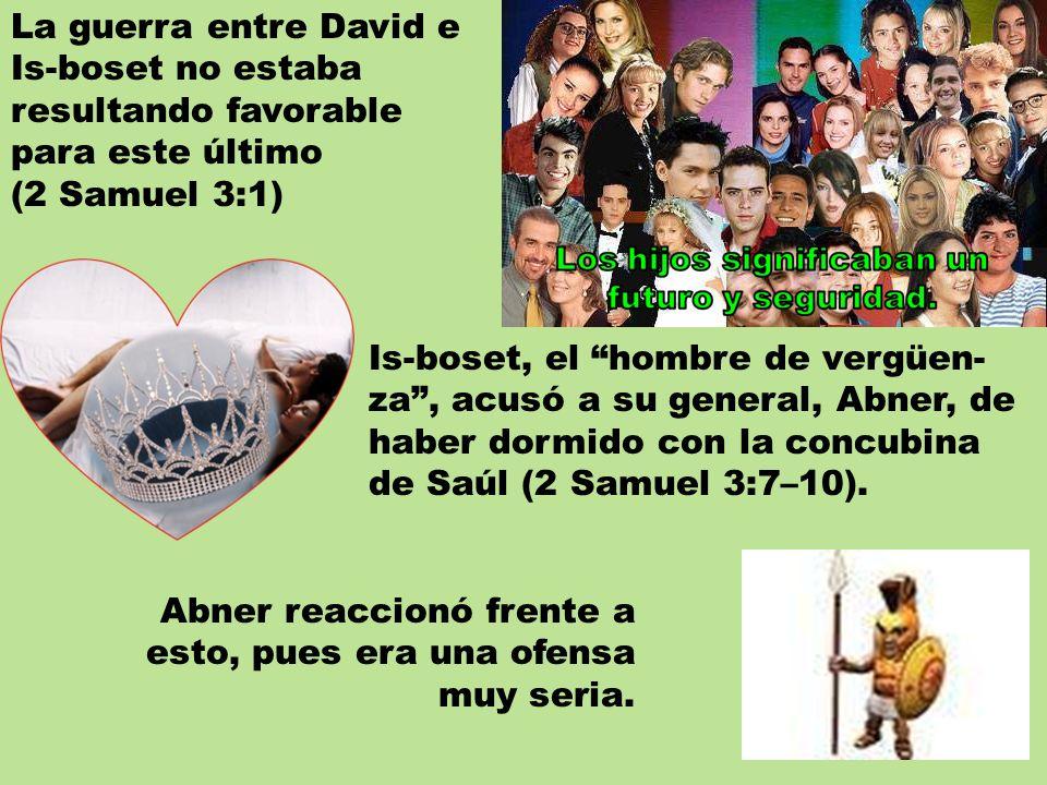 La guerra entre David e Is-boset no estaba resultando favorable para este último (2 Samuel 3:1) Is-boset, el hombre de vergüen- za, acusó a su general