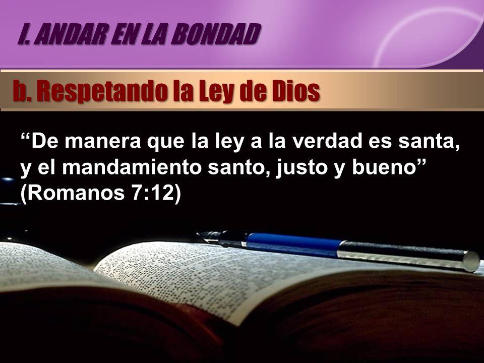De manera que la ley a la verdad es santa, y el mandamiento santo, justo y bueno (Romanos 7:12) I. ANDAR EN LA BONDAD b. Respetando la Ley de Dios