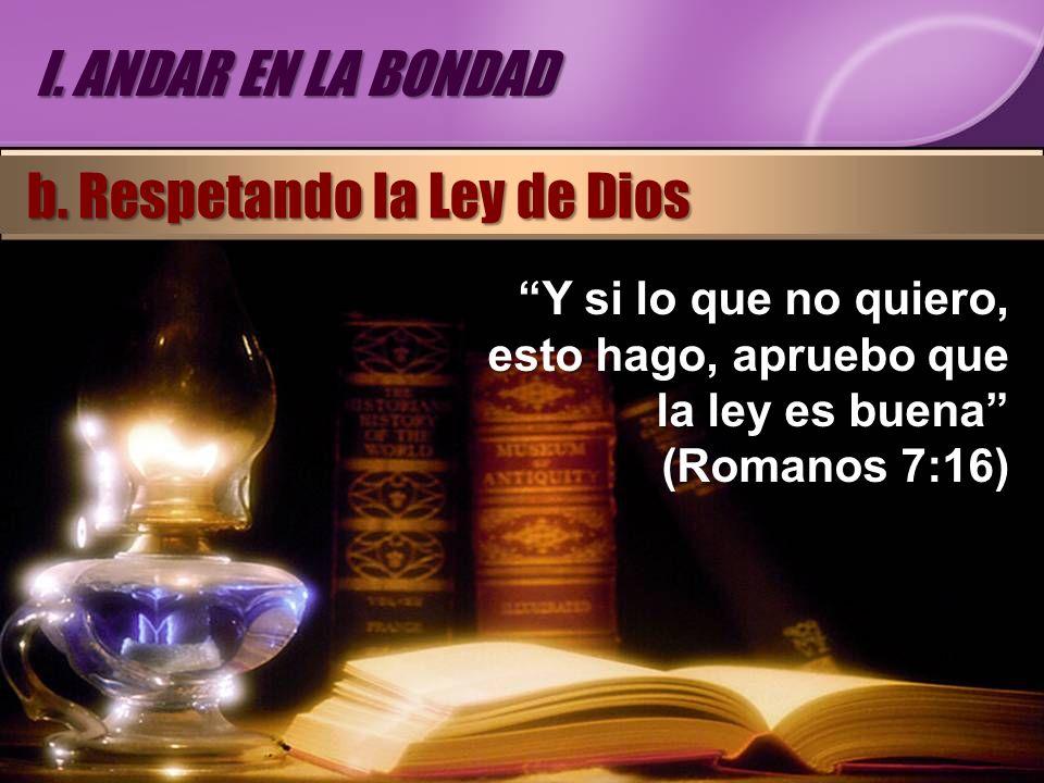 Y si lo que no quiero, esto hago, apruebo que la ley es buena (Romanos 7:16) I. ANDAR EN LA BONDAD b. Respetando la Ley de Dios