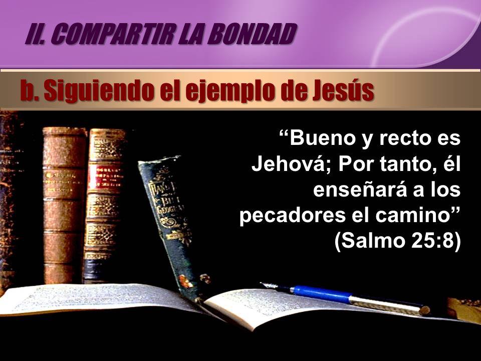 Bueno y recto es Jehová; Por tanto, él enseñará a los pecadores el camino (Salmo 25:8) II. COMPARTIR LA BONDAD b. Siguiendo el ejemplo de Jesús