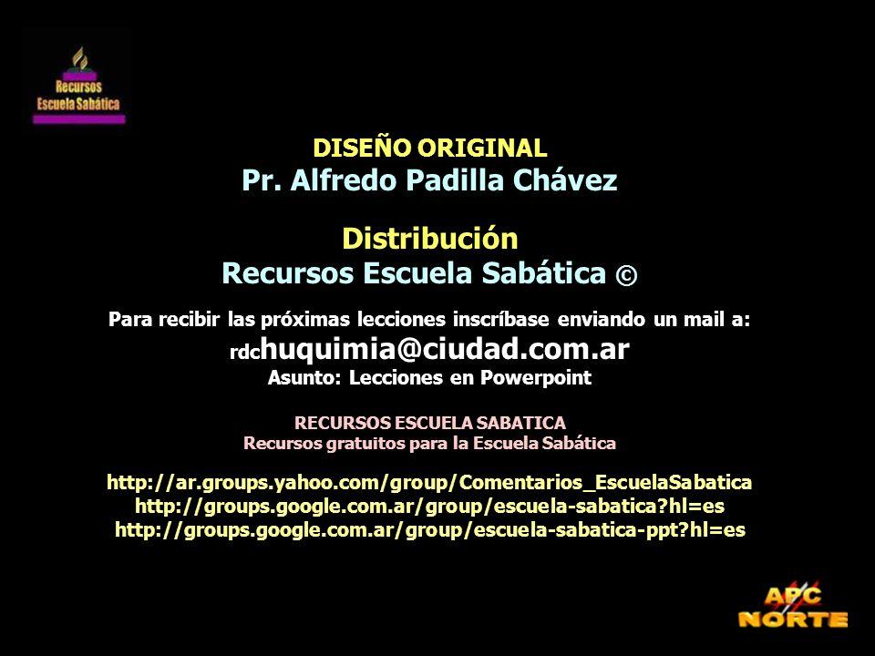 DISEÑO ORIGINAL Pr. Alfredo Padilla Chávez Distribución Recursos Escuela Sabática © Para recibir las próximas lecciones inscríbase enviando un mail a: