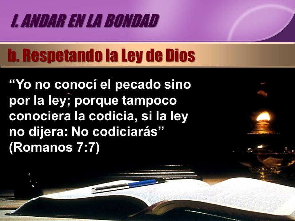 Yo no conocí el pecado sino por la ley; porque tampoco conociera la codicia, si la ley no dijera: No codiciarás (Romanos 7:7) I. ANDAR EN LA BONDAD b.