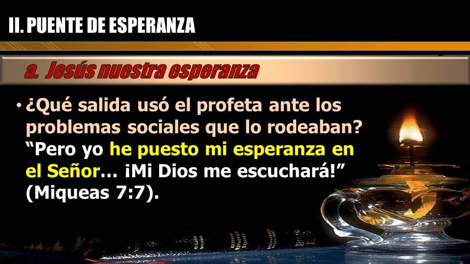 II. PUENTE DE ESPERANZA ¿Qué salida usó el profeta ante los problemas sociales que lo rodeaban? ¿Qué salida usó el profeta ante los problemas sociales