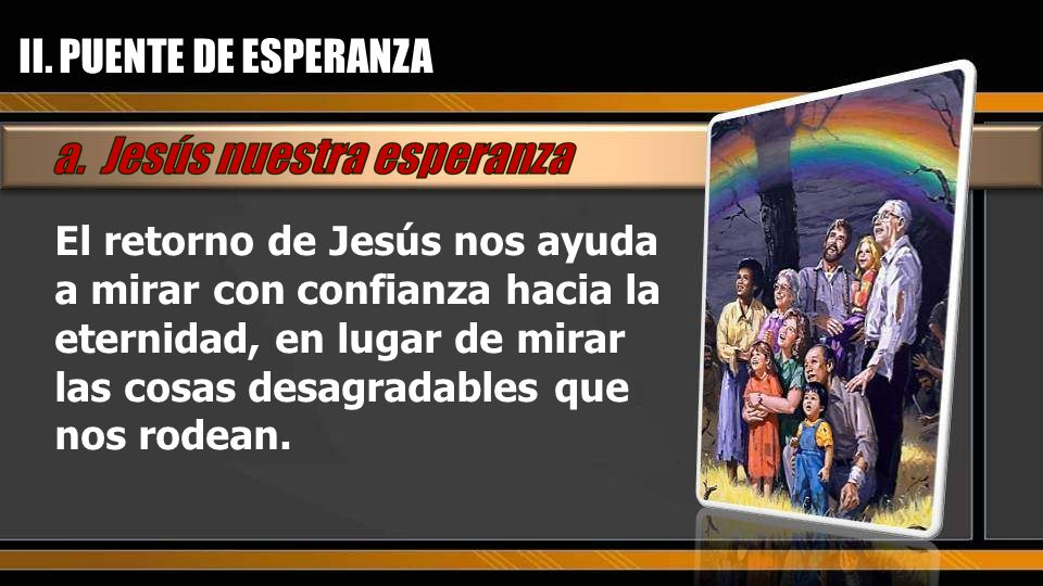 El retorno de Jesús nos ayuda a mirar con confianza hacia la eternidad, en lugar de mirar las cosas desagradables que nos rodean. II. PUENTE DE ESPERA