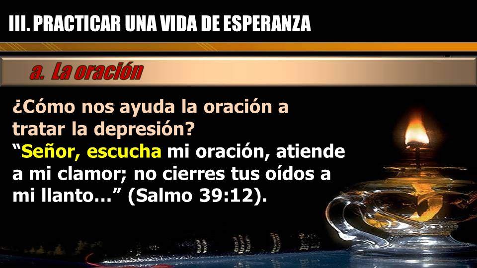 III. PRACTICAR UNA VIDA DE ESPERANZA ¿Cómo nos ayuda la oración a tratar la depresión? Señor, escucha mi oración, atiende a mi clamor; no cierres tus
