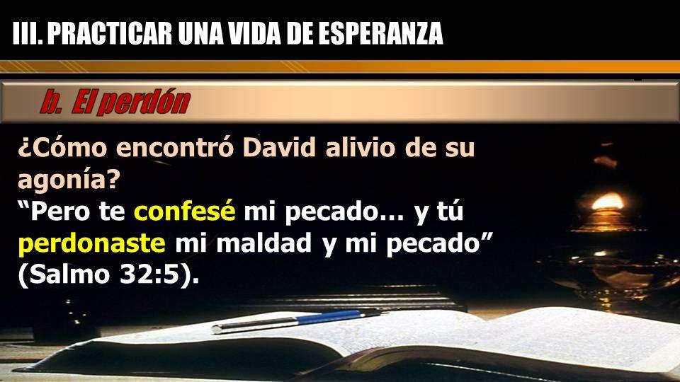 ¿Cómo encontró David alivio de su agonía? Pero te confesé mi pecado… y tú perdonaste mi maldad y mi pecado (Salmo 32:5).