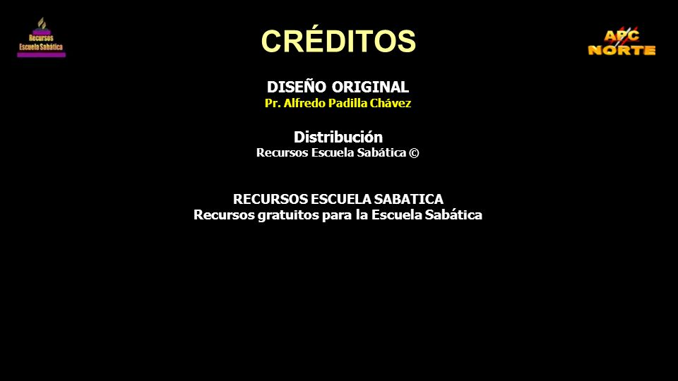 CRÉDITOS DISEÑO ORIGINAL Pr. Alfredo Padilla Chávez Distribución Recursos Escuela Sabática © RECURSOS ESCUELA SABATICA Recursos gratuitos para la Escu