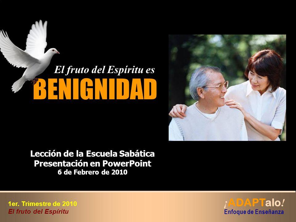 BENIGNIDAD El fruto del Espíritu es El fruto del Espíritu es Lección de la Escuela Sabática Presentación en PowerPoint 6 de Febrero de 2010 ¡ ADAPTalo