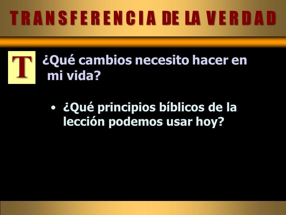 T R A N S F E R E N C I A DE LA V E R D A D T ¿Qué cambios necesito hacer en mi vida? ¿Qué principios bíblicos de la lección podemos usar hoy?