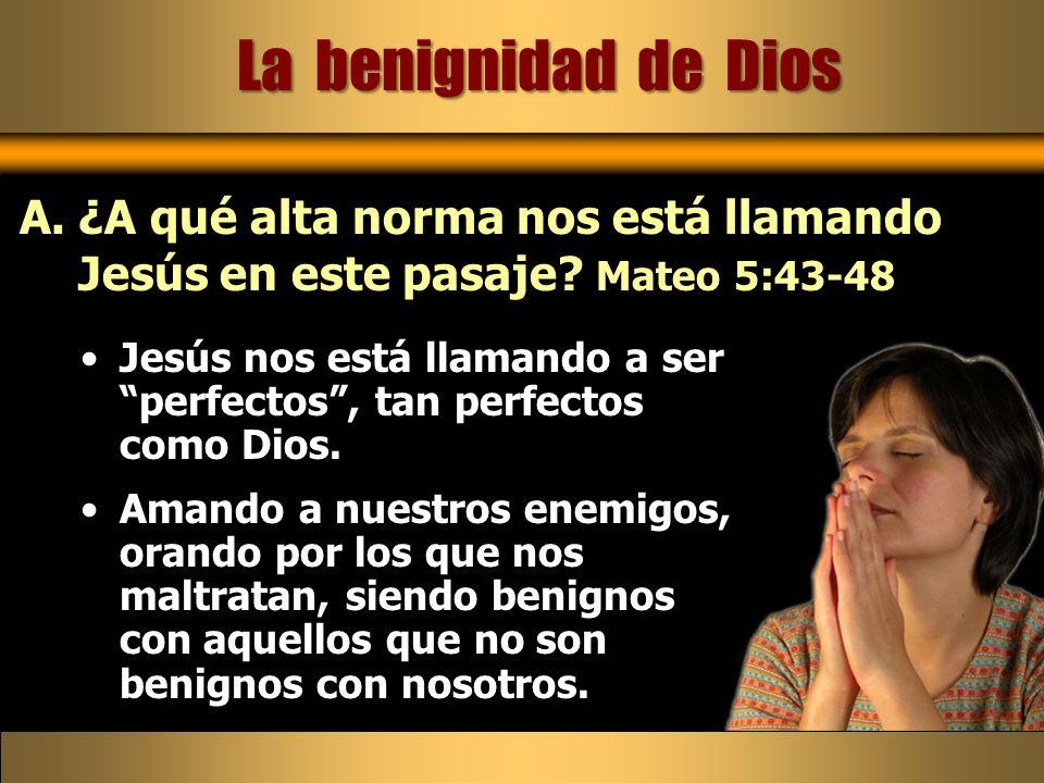 Jesús nos está llamando a ser perfectos, tan perfectos como Dios. Amando a nuestros enemigos, orando por los que nos maltratan, siendo benignos con aq