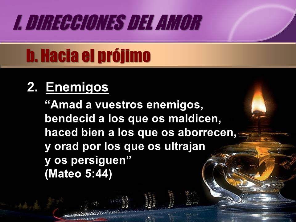 2.Enemigos Amad a vuestros enemigos, bendecid a los que os maldicen, haced bien a los que os aborrecen, y orad por los que os ultrajan y os persiguen