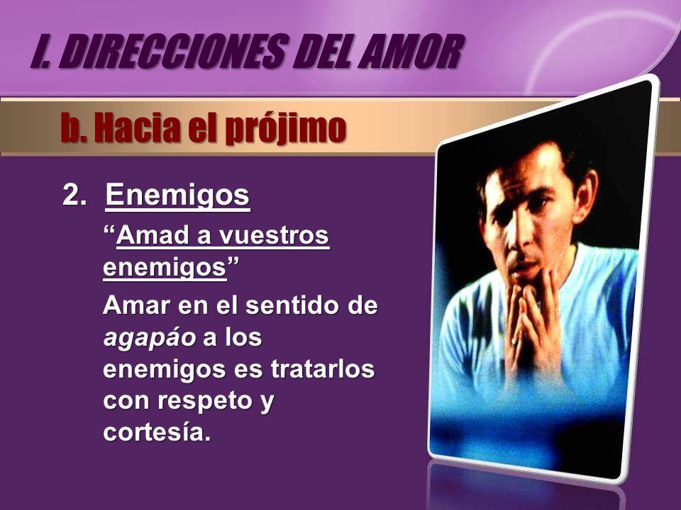 2.Enemigos Amad a vuestros enemigosAmad a vuestros enemigos Amar en el sentido de agapáo a los enemigos es tratarlos con respeto y cortesía. b. Hacia