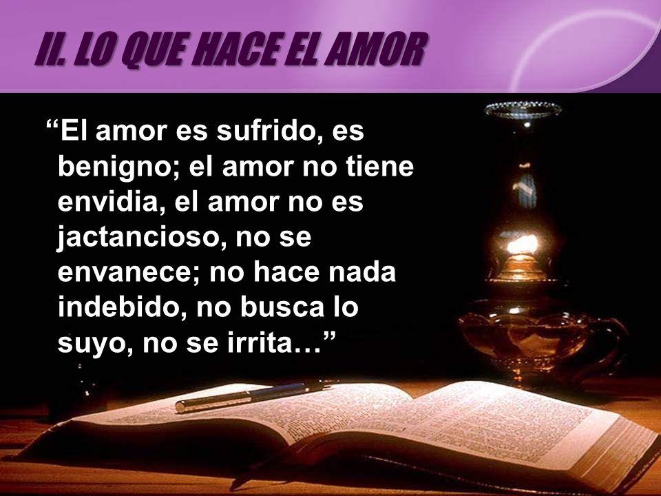 El amor es sufrido, es benigno; el amor no tiene envidia, el amor no es jactancioso, no se envanece; no hace nada indebido, no busca lo suyo, no se ir