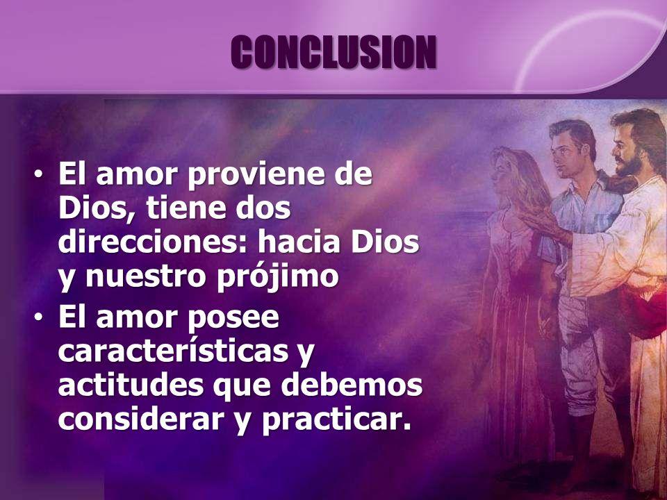 CONCLUSION El amor proviene de Dios, tiene dos direcciones: hacia Dios y nuestro prójimo El amor proviene de Dios, tiene dos direcciones: hacia Dios y