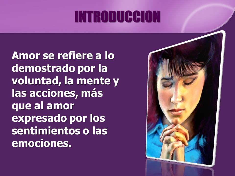INTRODUCCION Amor se refiere a lo demostrado por la voluntad, la mente y las acciones, más que al amor expresado por los sentimientos o las emociones.