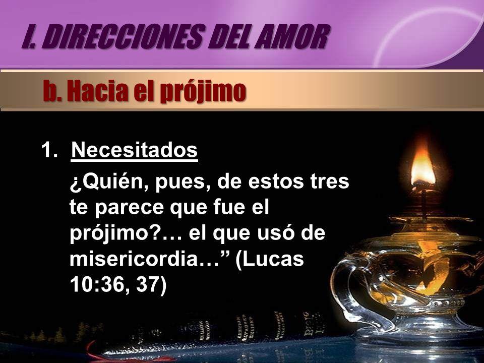 1.Necesitados ¿Quién, pues, de estos tres te parece que fue el prójimo?… el que usó de misericordia… (Lucas 10:36, 37) b. Hacia el prójimo I. DIRECCIO
