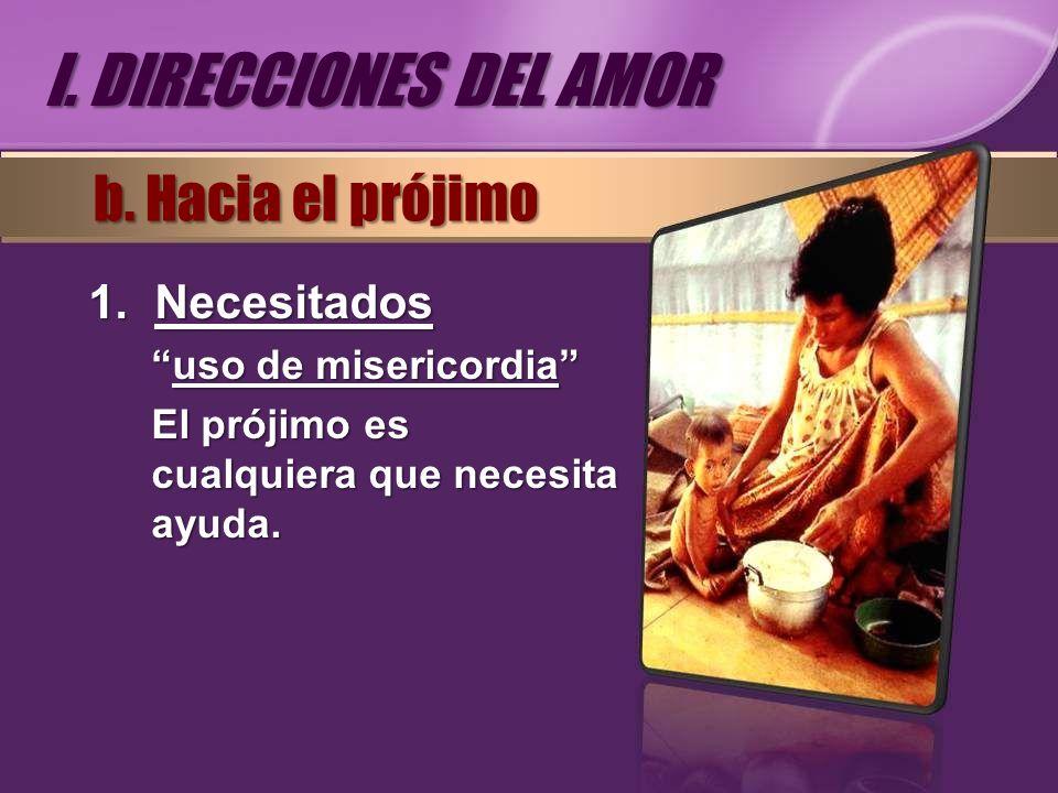 1.Necesitados uso de misericordiauso de misericordia El prójimo es cualquiera que necesita ayuda. b. Hacia el prójimo I. DIRECCIONES DEL AMOR