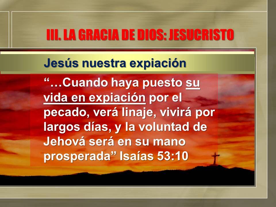 III. LA GRACIA DE DIOS: JESUCRISTO …Cuando haya puesto su vida en expiación por el pecado, verá linaje, vivirá por largos días, y la voluntad de Jehov