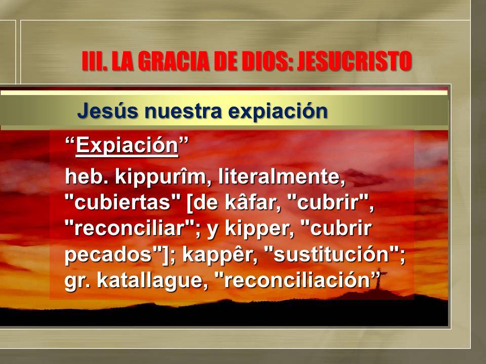 III. LA GRACIA DE DIOS: JESUCRISTO ExpiaciónExpiación heb. kippurîm, literalmente,