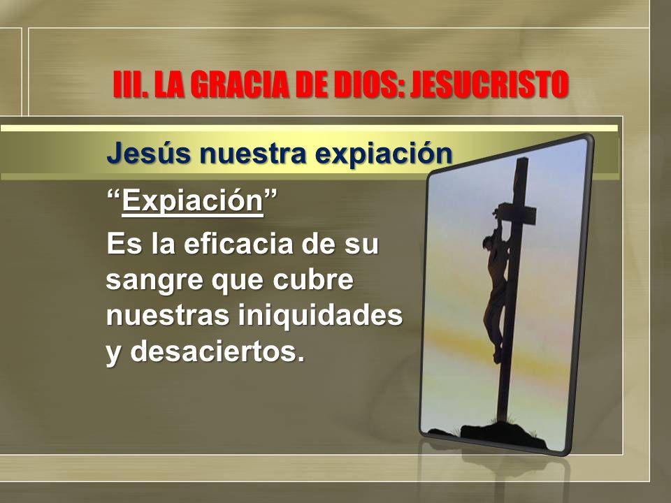 III. LA GRACIA DE DIOS: JESUCRISTO ExpiaciónExpiación Es la eficacia de su sangre que cubre nuestras iniquidades y desaciertos. Jesús nuestra expiació