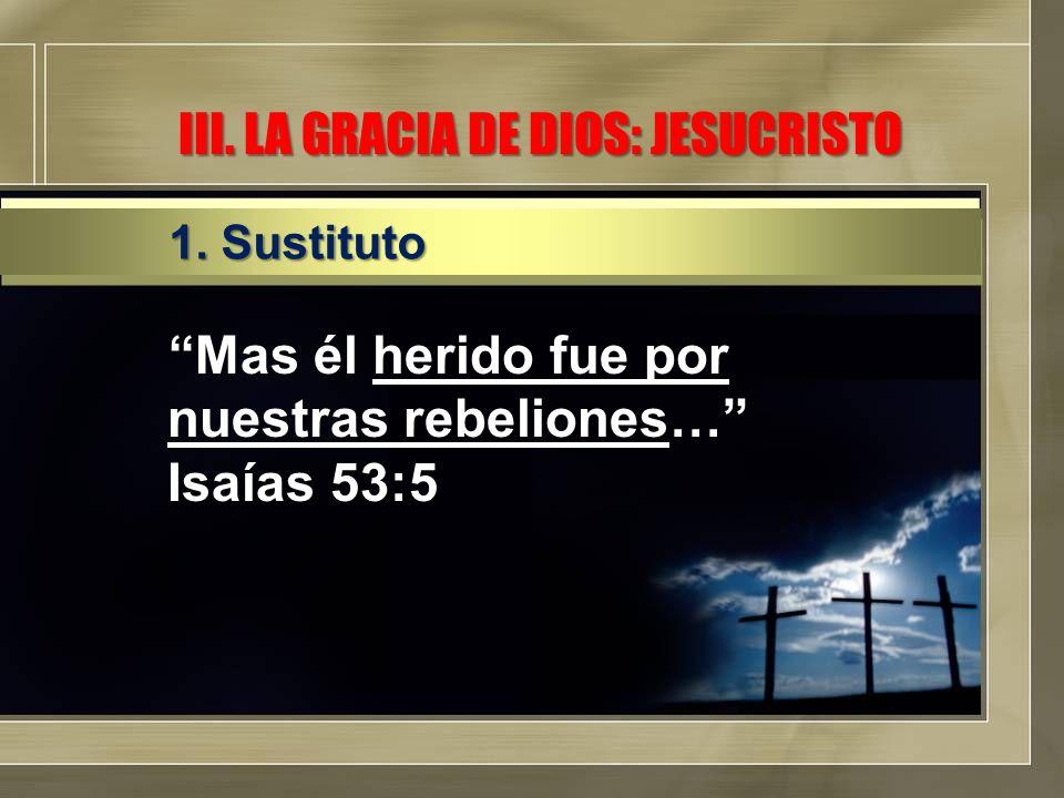 III. LA GRACIA DE DIOS: JESUCRISTO Mas él herido fue por nuestras rebeliones… Isaías 53:5 1. Sustituto