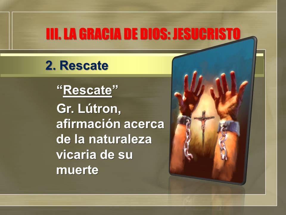 RescateRescate Gr. Lútron, afirmación acerca de la naturaleza vicaria de su muerte 2. Rescate III. LA GRACIA DE DIOS: JESUCRISTO