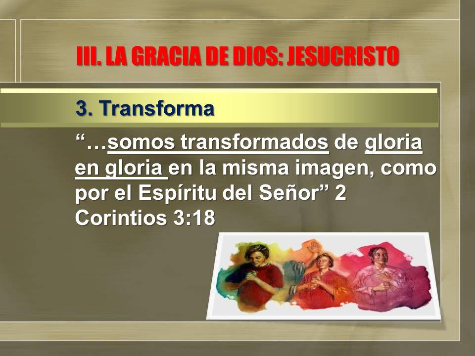 …somos transformados de gloria en gloria en la misma imagen, como por el Espíritu del Señor 2 Corintios 3:18 3. Transforma III. LA GRACIA DE DIOS: JES