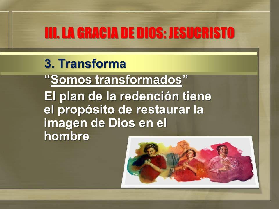 Somos transformadosSomos transformados El plan de la redención tiene el propósito de restaurar la imagen de Dios en el hombre 3. Transforma III. LA GR