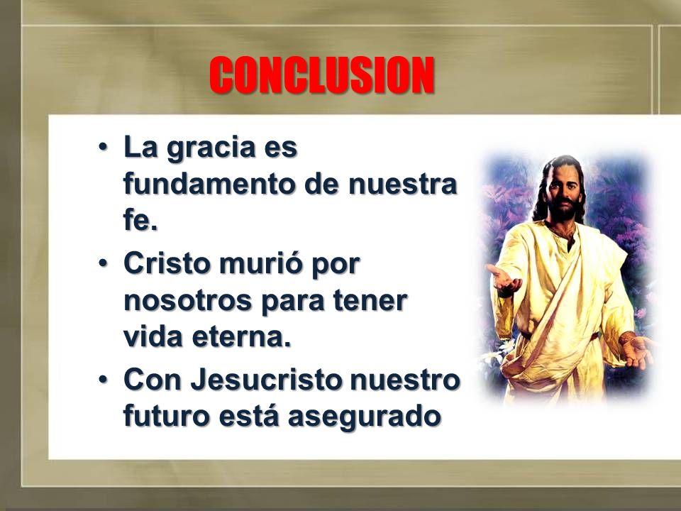 CONCLUSION La gracia es fundamento de nuestra fe.La gracia es fundamento de nuestra fe. Cristo murió por nosotros para tener vida eterna.Cristo murió