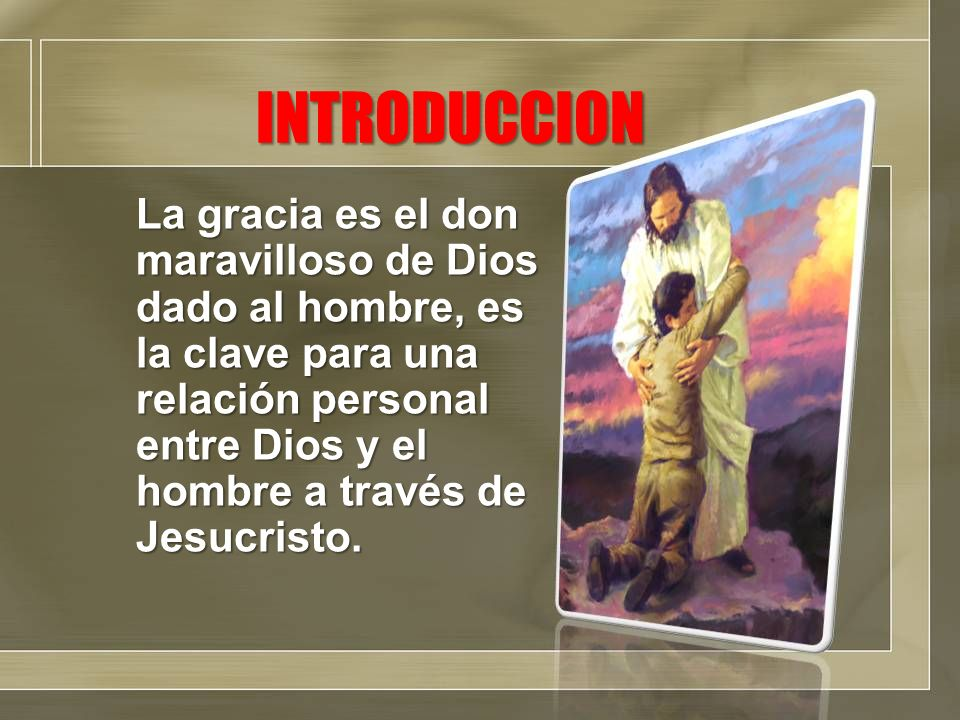 INTRODUCCION La gracia es el don maravilloso de Dios dado al hombre, es la clave para una relación personal entre Dios y el hombre a través de Jesucri