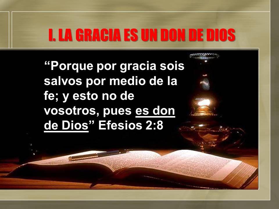 I. LA GRACIA ES UN DON DE DIOS Porque por gracia sois salvos por medio de la fe; y esto no de vosotros, pues es don de Dios Efesios 2:8