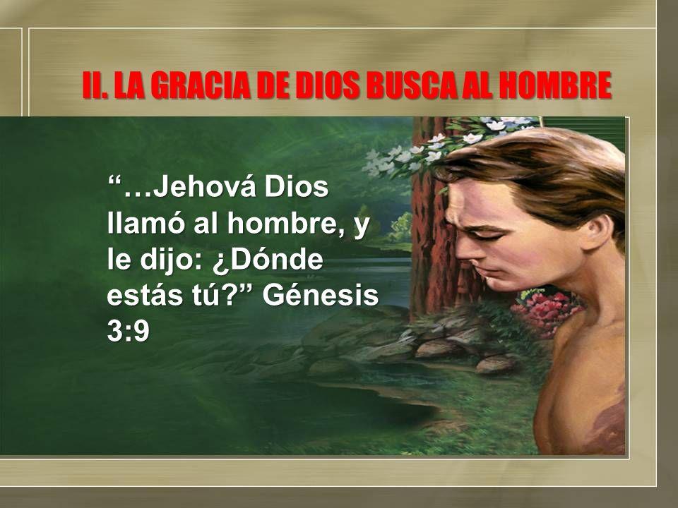 II. LA GRACIA DE DIOS BUSCA AL HOMBRE …Jehová Dios llamó al hombre, y le dijo: ¿Dónde estás tú? Génesis 3:9