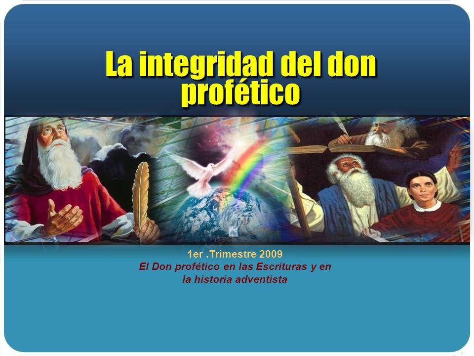 1er.Trimestre 2009 El Don profético en las Escrituras y en la historia adventista La integridad del don profético La integridad del don profético