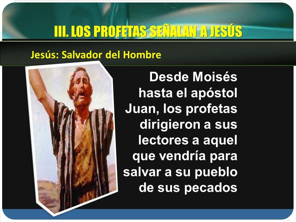 III. LOS PROFETAS SEÑALAN A JESÚS Desde Moisés hasta el apóstol Juan, los profetas dirigieron a sus lectores a aquel que vendría para salvar a su pueb