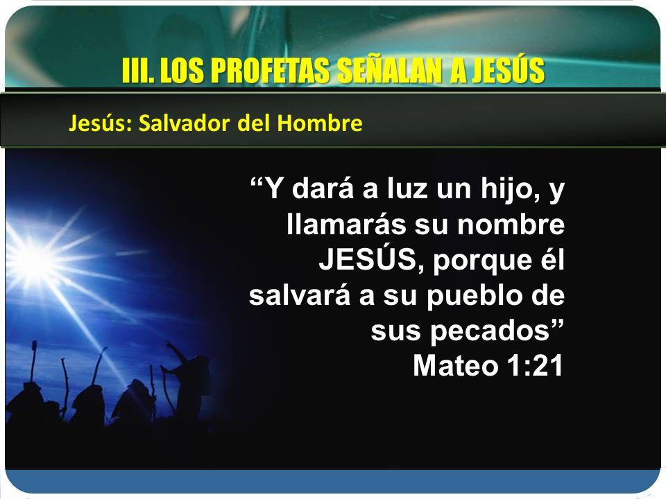 III. LOS PROFETAS SEÑALAN A JESÚS Y dará a luz un hijo, y llamarás su nombre JESÚS, porque él salvará a su pueblo de sus pecados Mateo 1:21 Jesús: Sal