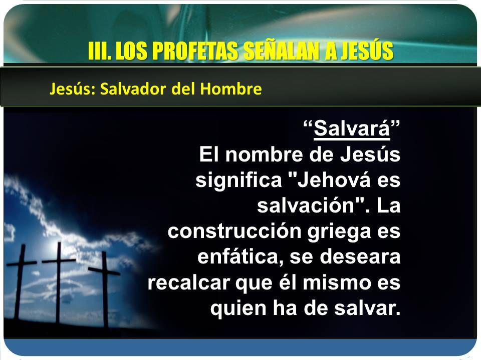 III. LOS PROFETAS SEÑALAN A JESÚS SalvaráSalvará El nombre de Jesús significa