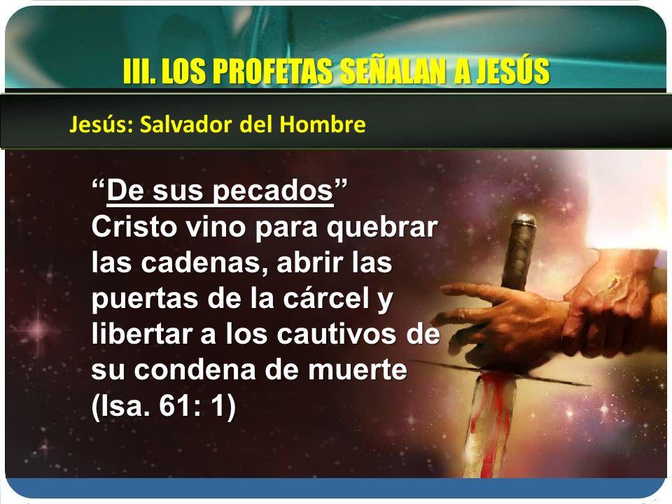III. LOS PROFETAS SEÑALAN A JESÚS De sus pecadosDe sus pecados Cristo vino para quebrar las cadenas, abrir las puertas de la cárcel y libertar a los c